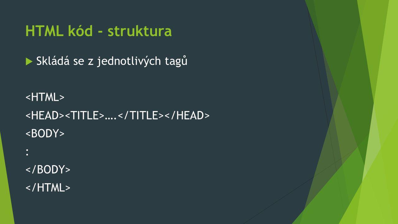 HTML kód - struktura  Skládá se z jednotlivých tagů …. :