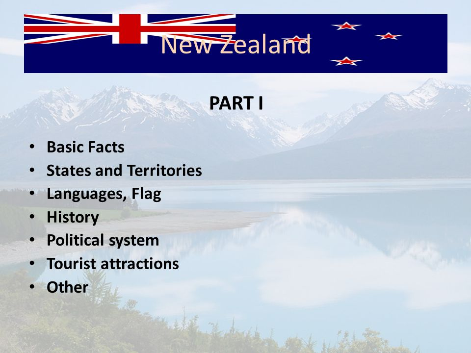New Zealand Basic Facts States and Territories Languages, Flag History Political system Tourist attractions Other PART I