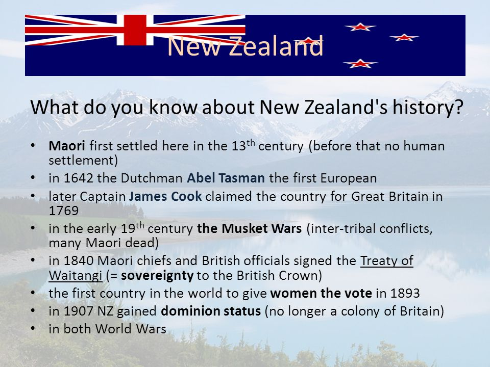 What do you know about New Zealand's history? Maori first settled here in the 13 th century (before that no human settlement) in 1642 the Dutchman Abe