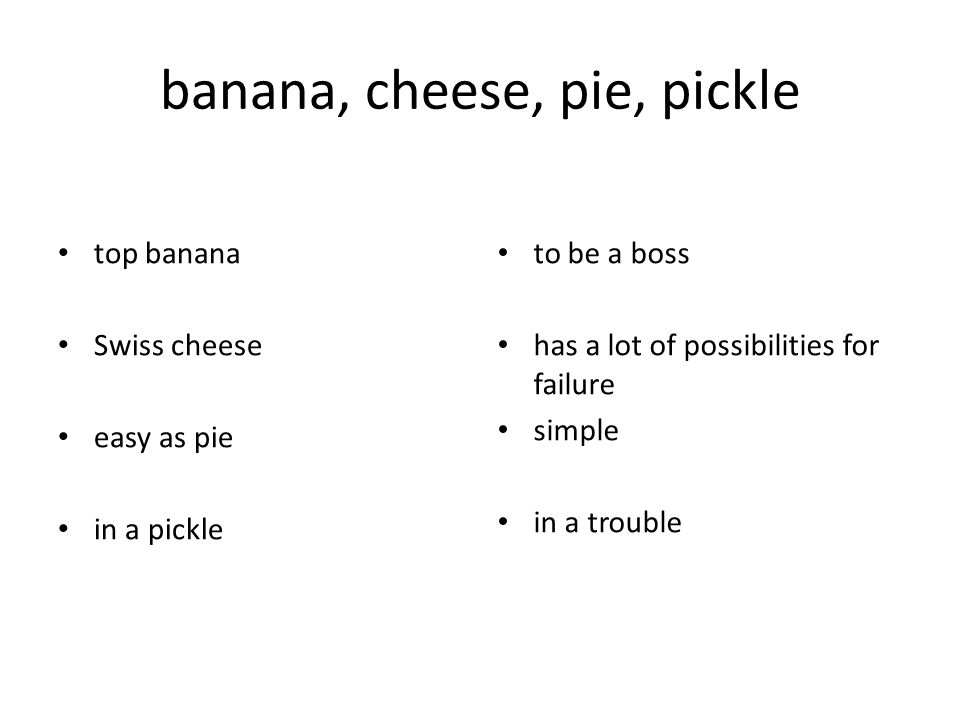 banana, cheese, pie, pickle top banana Swiss cheese easy as pie in a pickle to be a boss has a lot of possibilities for failure simple in a trouble