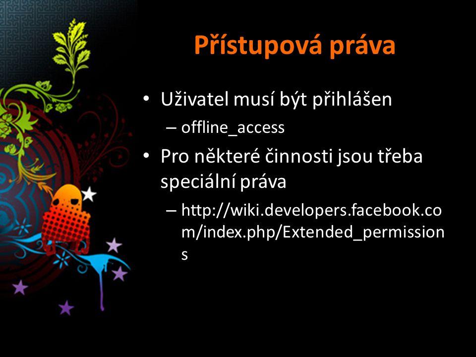 Přístupová práva Uživatel musí být přihlášen – offline_access Pro některé činnosti jsou třeba speciální práva – http://wiki.developers.facebook.co m/index.php/Extended_permission s