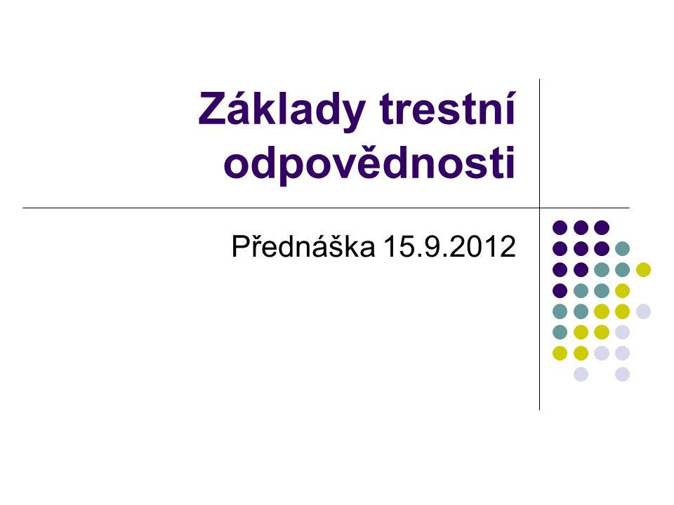 Základy trestní odpovědnosti Přednáška 15.9.2012