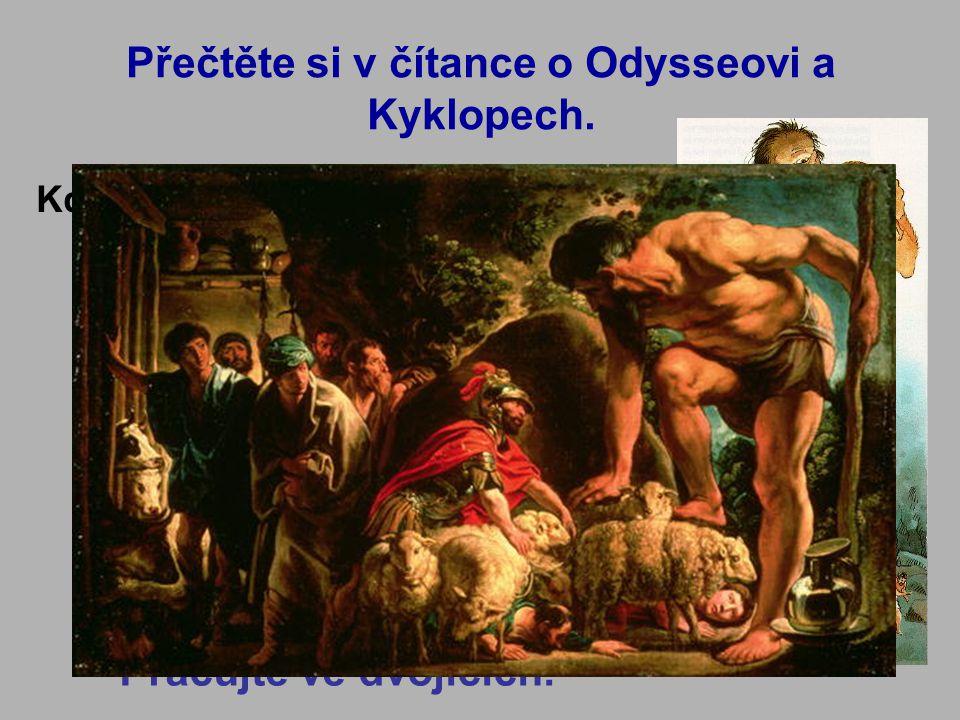 Přečtěte si v čítance o Odysseovi a Kyklopech. Kdo byli Kyklopové a jak vypadali.