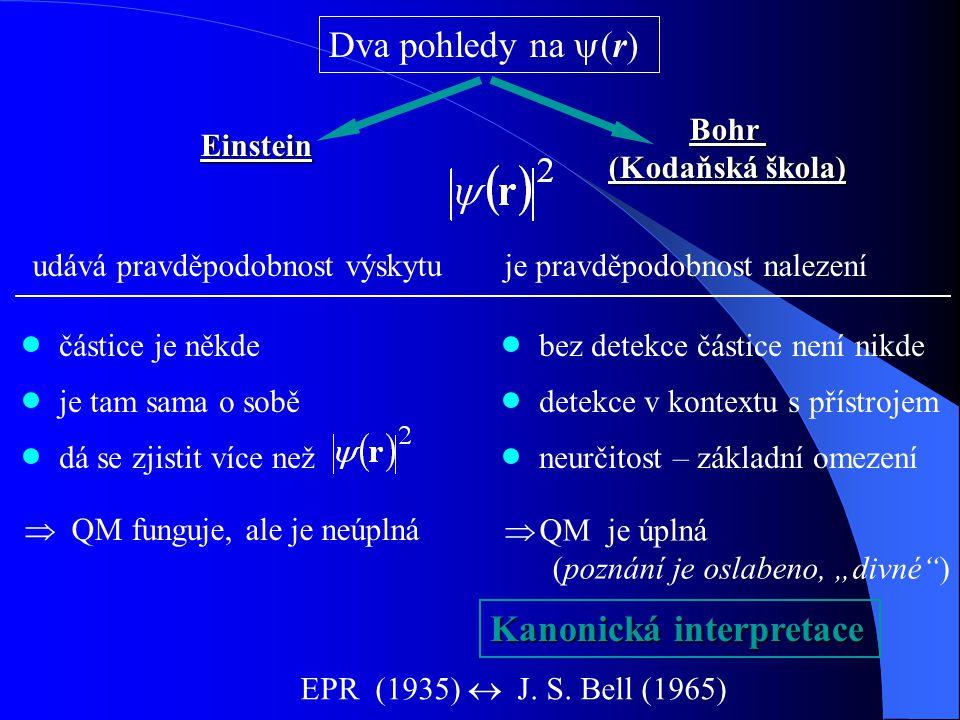 """Dva pohledy na  (r) Einstein Bohr (Kodaňská škola) udává pravděpodobnost výskytuje pravděpodobnost nalezení částice je někde je tam sama o sobě dá se zjistit více než bez detekce částice není nikde detekce v kontextu s přístrojem neurčitost – základní omezení  QM funguje, ale je neúplná  QM je úplná (poznání je oslabeno, """"divné ) Kanonická interpretace EPR (1935)  J."""