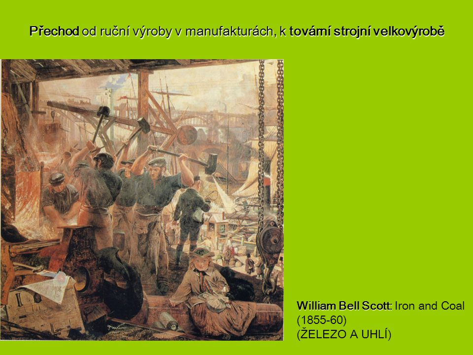 Přechod od ruční výroby v manufakturách, k tovární strojní velkovýrobě William Bell Scott: William Bell Scott: Iron and Coal (1855-60) (ŽELEZO A UHLÍ)