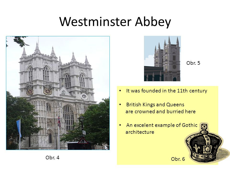 Westminster Abbey It was founded in the 11th century British Kings and Queens are crowned and burried here An excelent example of Gothic architecture Obr.