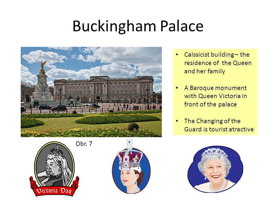 Buckingham Palace Calssicist building – the residence of the Queen and her family A Baroque monument with Queen Victoria in front of the palace The Changing of the Guard is tourist atractive Obr.