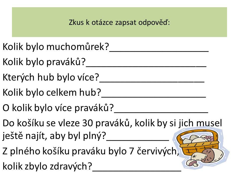 Zkus k otázce zapsat odpověď: Kolik bylo muchomůrek?___________________ Kolik bylo praváků?_______________________ Kterých hub bylo více?_____________