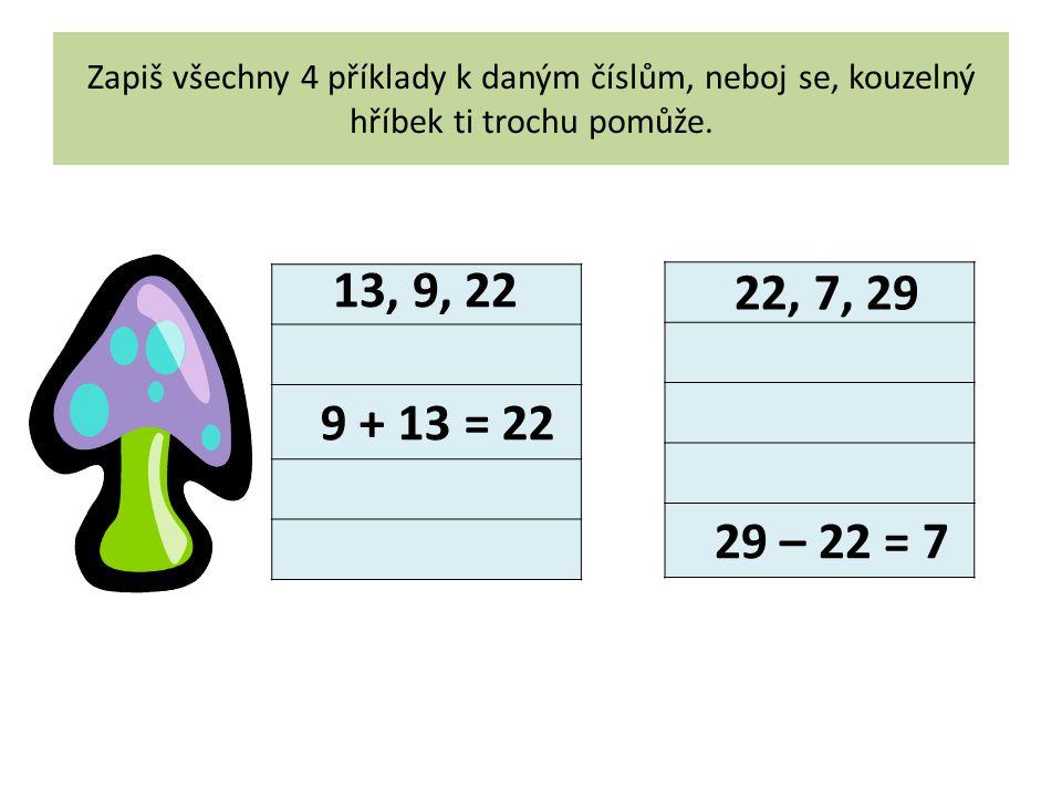 Zapiš všechny 4 příklady k daným číslům, neboj se, kouzelný hříbek ti trochu pomůže. 9 + 13 = 22 13, 9, 22 29 – 22 = 7 22, 7, 29