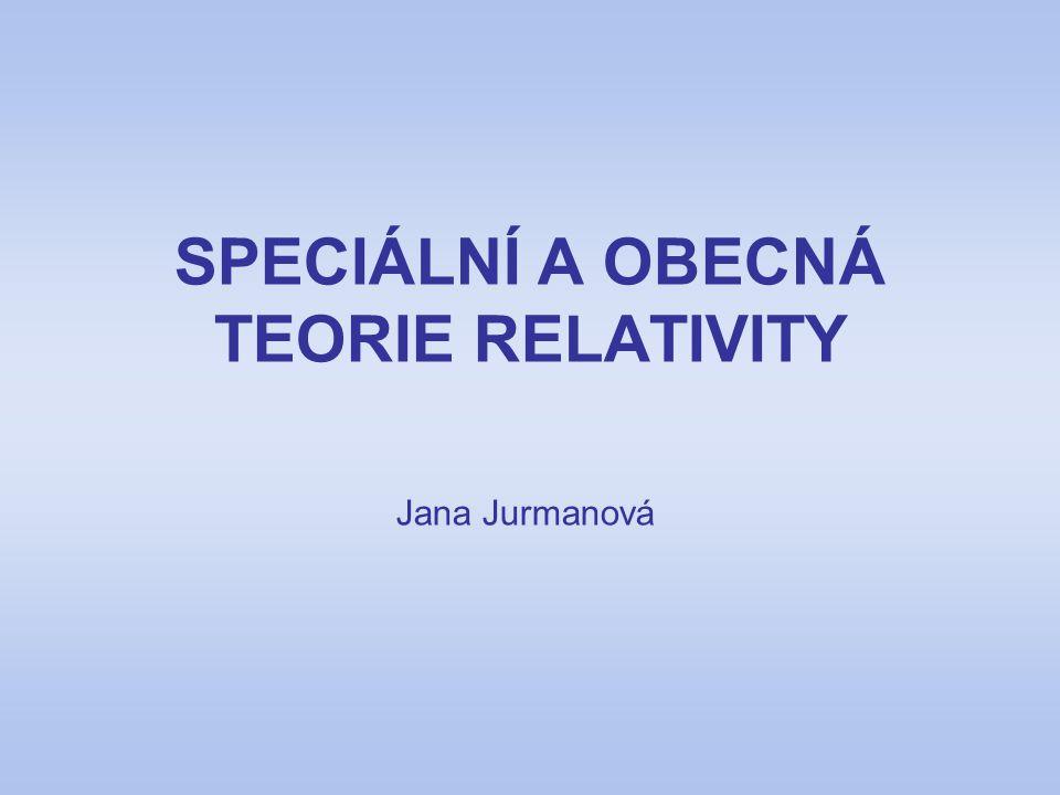 SPECIÁLNÍ A OBECNÁ TEORIE RELATIVITY Jana Jurmanová