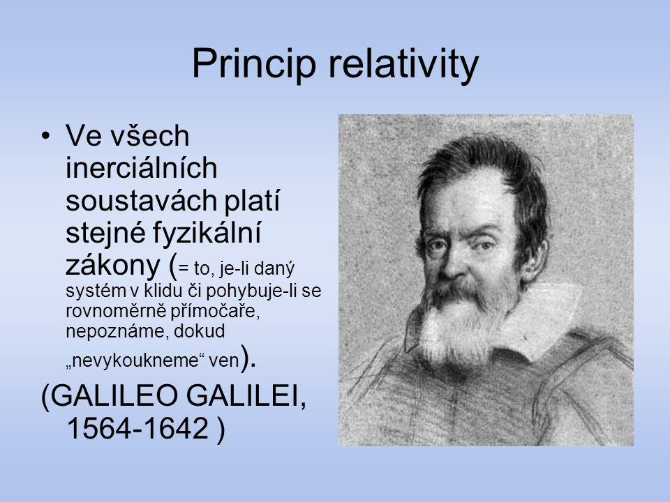 Princip relativity Ve všech inerciálních soustavách platí stejné fyzikální zákony ( = to, je-li daný systém v klidu či pohybuje-li se rovnoměrně přímo