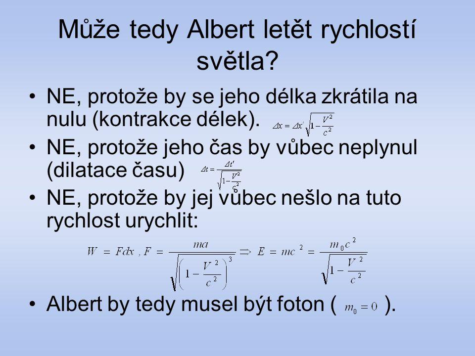 Může tedy Albert letět rychlostí světla? NE, protože by se jeho délka zkrátila na nulu (kontrakce délek). NE, protože jeho čas by vůbec neplynul (dila