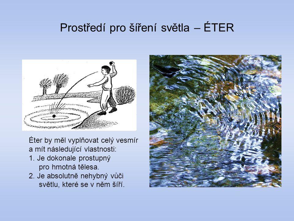 Prostředí pro šíření světla – ÉTER Éter by měl vyplňovat celý vesmír a mít následující vlastnosti: 1. Je dokonale prostupný pro hmotná tělesa. 2. Je a