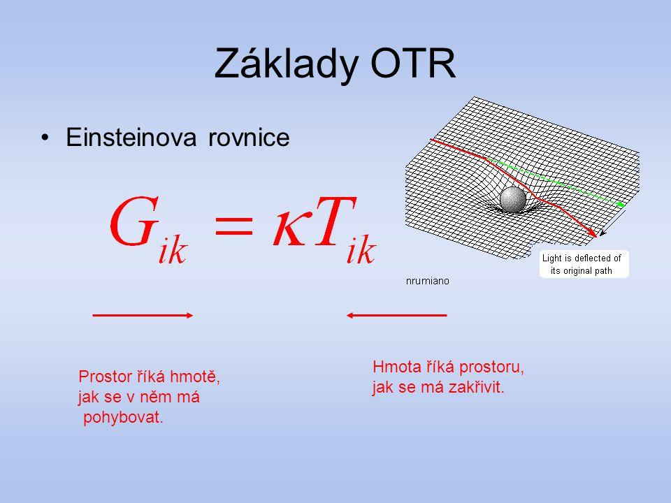 Základy OTR Einsteinova rovnice Prostor říká hmotě, jak se v něm má pohybovat. Hmota říká prostoru, jak se má zakřivit.