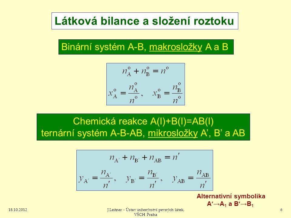 18.10.2012J.Leitner - Ústav inženýrství pevných látek, VŠCH Praha 6 Binární systém A-B, makrosložky A a B Látková bilance a složení roztoku Chemická reakce A(l)+B(l)=AB(l) ternární systém A-B-AB, mikrosložky A', B' a AB Alternativní symbolika A→A 1 a B→B 1