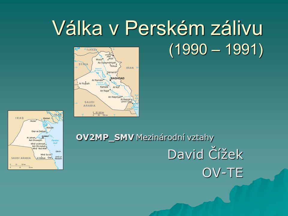 Válka v Perském zálivu (1990 – 1991) OV2MP_SMV Mezinárodní vztahy David Čížek OV-TE