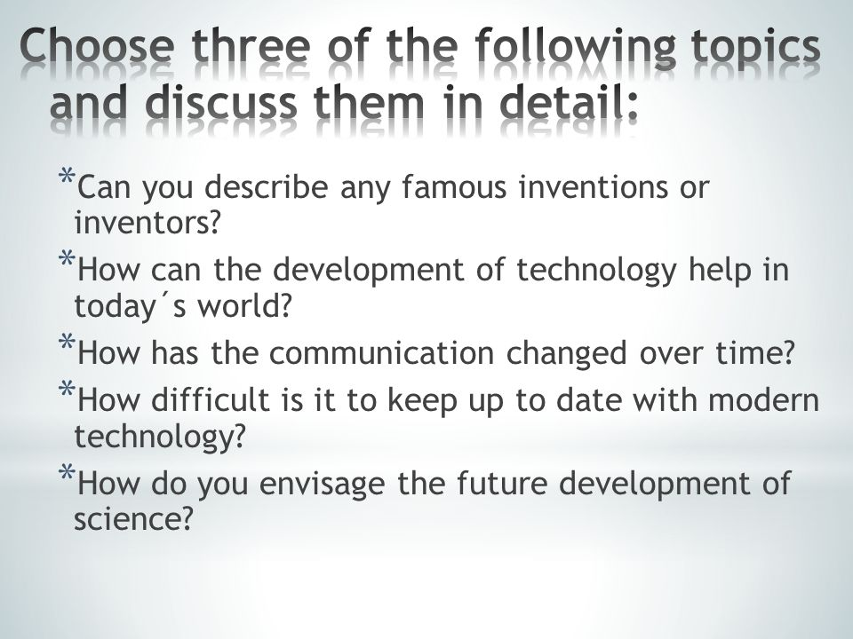 * Can you describe any famous inventions or inventors? * How can the development of technology help in today´s world? * How has the communication chan