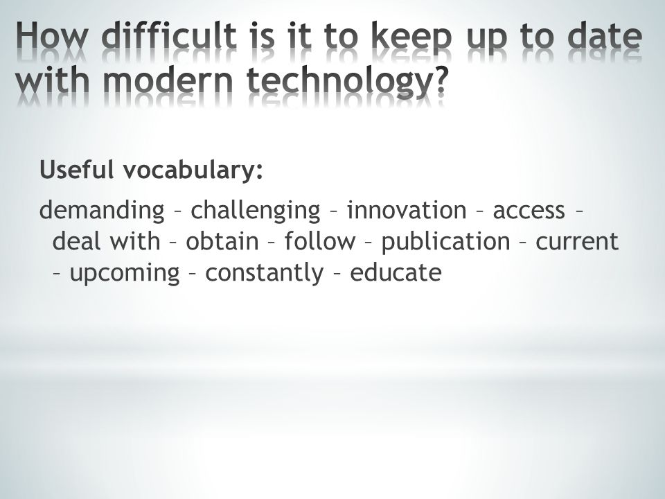 Useful vocabulary: demanding – challenging – innovation – access – deal with – obtain – follow – publication – current – upcoming – constantly – educa