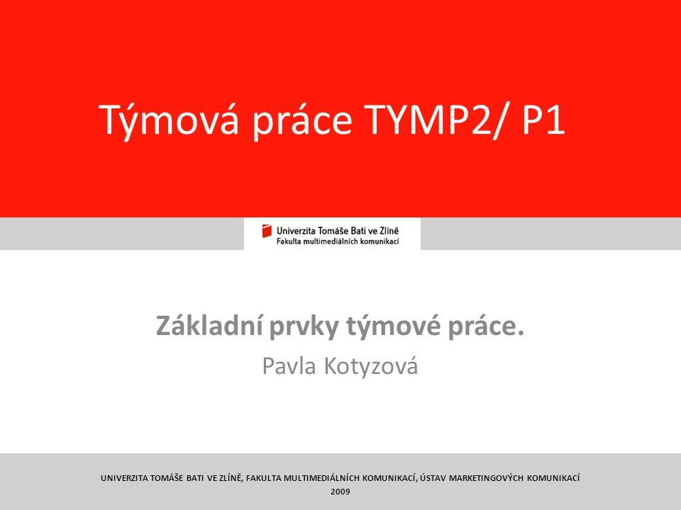1 Týmová práce TYMP2/ P1 Základní prvky týmové práce. Pavla Kotyzová UNIVERZITA TOMÁŠE BATI VE ZLÍNĚ, FAKULTA MULTIMEDIÁLNÍCH KOMUNIKACÍ, ÚSTAV MARKET