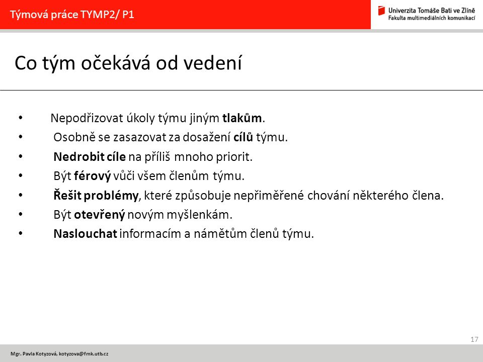 17 Mgr. Pavla Kotyzová, kotyzova@fmk.utb.cz Co tým očekává od vedení Týmová práce TYMP2/ P1 Nepodřizovat úkoly týmu jiným tlakům. Osobně se zasazovat