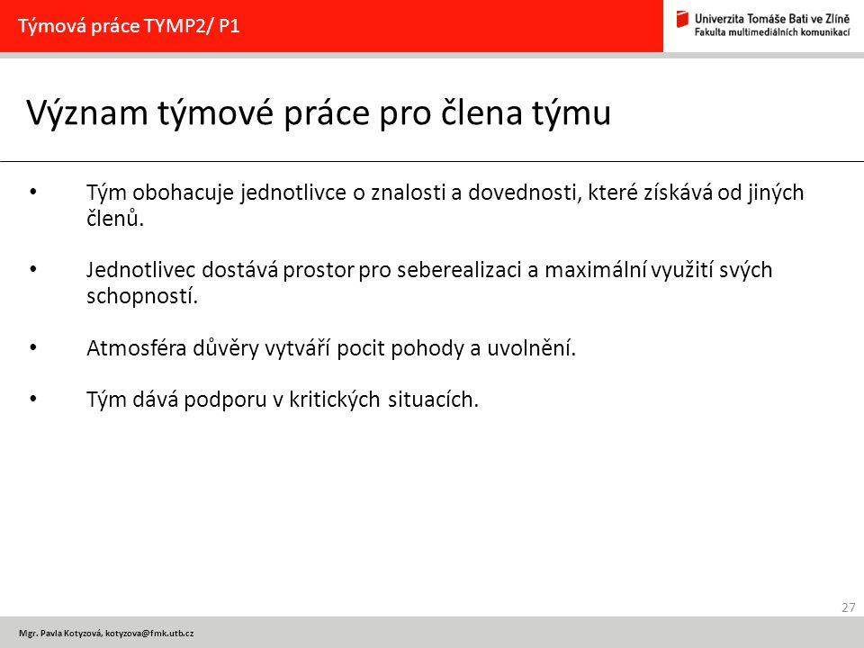27 Mgr. Pavla Kotyzová, kotyzova@fmk.utb.cz Význam týmové práce pro člena týmu Týmová práce TYMP2/ P1 Tým obohacuje jednotlivce o znalosti a dovednost