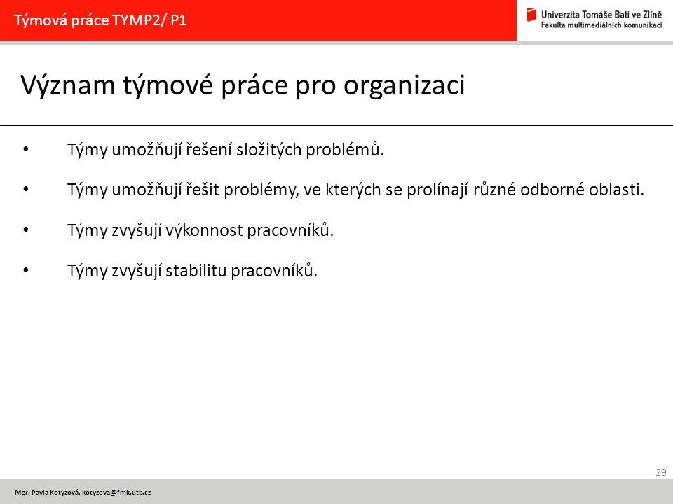 29 Mgr. Pavla Kotyzová, kotyzova@fmk.utb.cz Význam týmové práce pro organizaci Týmová práce TYMP2/ P1 Týmy umožňují řešení složitých problémů. Týmy um