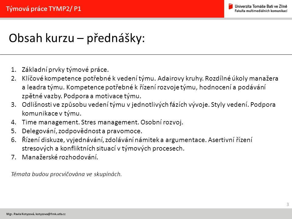 3 Mgr. Pavla Kotyzová, kotyzova@fmk.utb.cz Obsah kurzu – přednášky: Týmová práce TYMP2/ P1 1.Základní prvky týmové práce. 2.Klíčové kompetence potřebn
