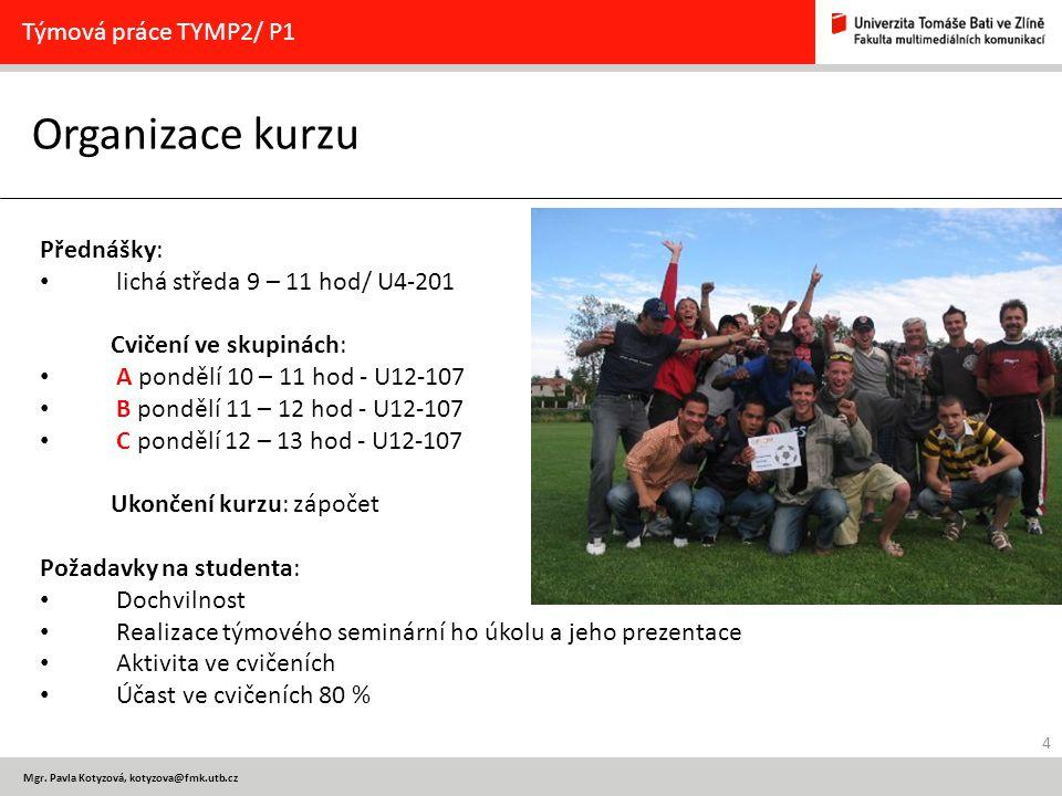 4 Mgr. Pavla Kotyzová, kotyzova@fmk.utb.cz Organizace kurzu Týmová práce TYMP2/ P1 Přednášky: lichá středa 9 – 11 hod/ U4-201 Cvičení ve skupinách: A