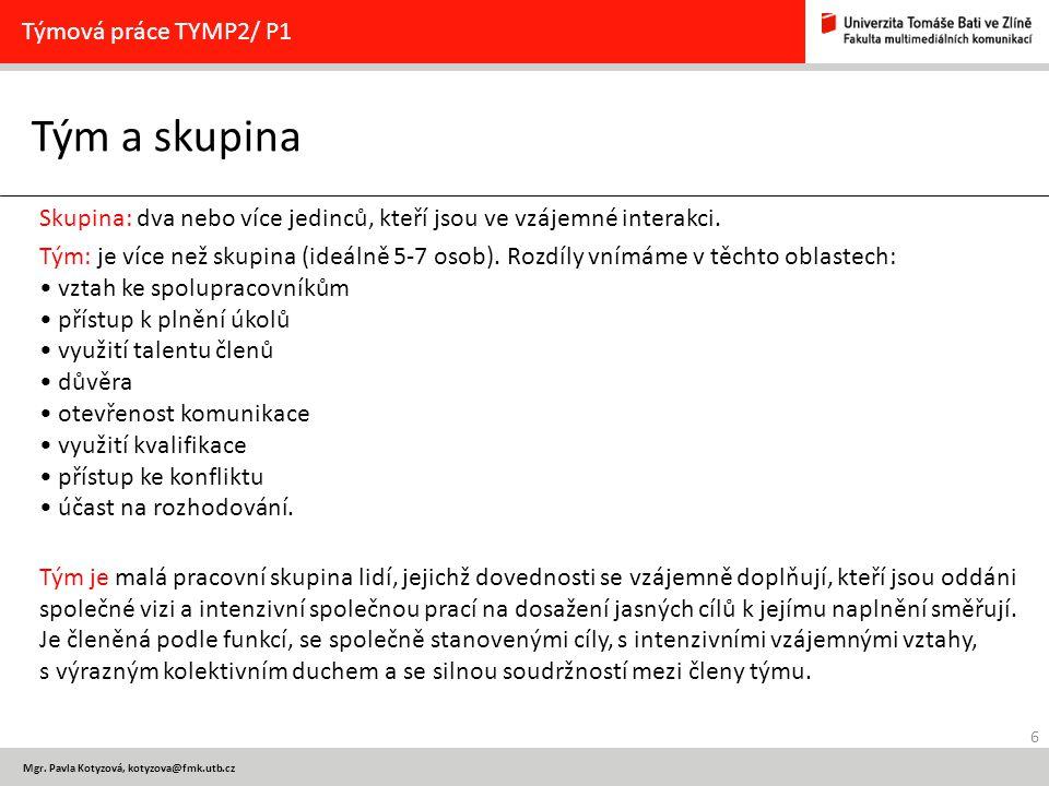 6 Mgr. Pavla Kotyzová, kotyzova@fmk.utb.cz Tým a skupina Týmová práce TYMP2/ P1 Skupina: dva nebo více jedinců, kteří jsou ve vzájemné interakci. Tým: