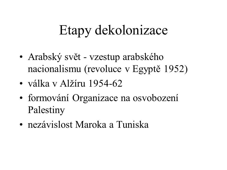 Etapy dekolonizace Arabský svět - vzestup arabského nacionalismu (revoluce v Egyptě 1952) válka v Alžíru 1954-62 formování Organizace na osvobození Pa