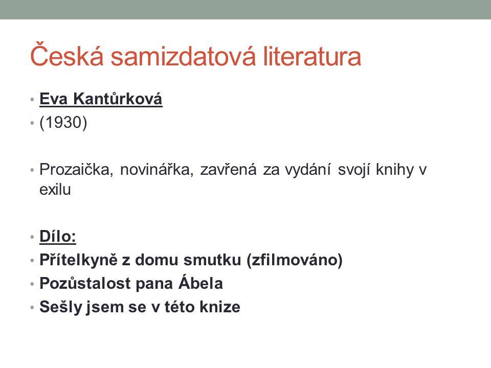 Česká samizdatová literatura Eva Kantůrková (1930) Prozaička, novinářka, zavřená za vydání svojí knihy v exilu Dílo: Přítelkyně z domu smutku (zfilmováno) Pozůstalost pana Ábela Sešly jsem se v této knize