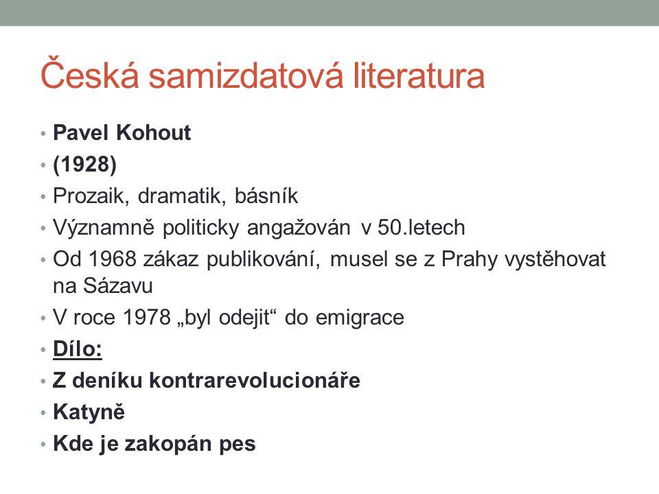 Česká samizdatová literatura Pavel Kohout (1928) Prozaik, dramatik, básník Významně politicky angažován v 50.letech Od 1968 zákaz publikování, musel s
