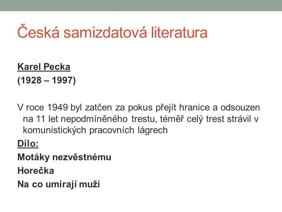Česká samizdatová literatura Karel Pecka (1928 – 1997) V roce 1949 byl zatčen za pokus přejít hranice a odsouzen na 11 let nepodmíněného trestu, téměř