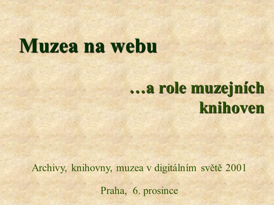 Muzea na webu …a role muzejních knihoven Archivy, knihovny, muzea v digitálním světě 2001 Praha, 6.