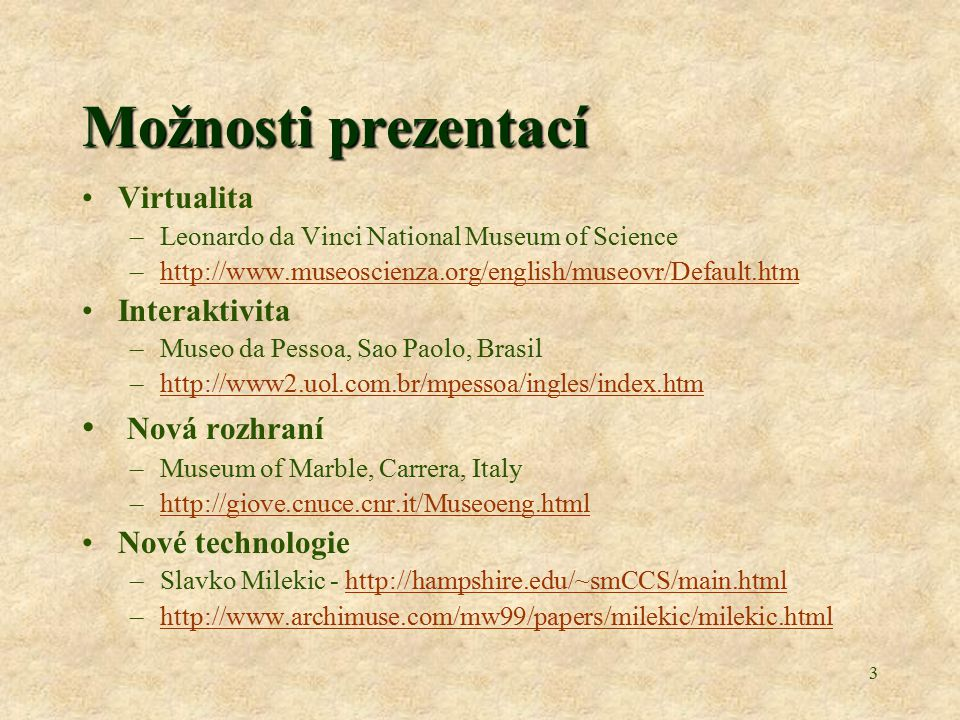 3 Možnosti prezentací Virtualita –Leonardo da Vinci National Museum of Science –http://www.museoscienza.org/english/museovr/Default.htmhttp://www.museoscienza.org/english/museovr/Default.htm Interaktivita –Museo da Pessoa, Sao Paolo, Brasil –http://www2.uol.com.br/mpessoa/ingles/index.htmhttp://www2.uol.com.br/mpessoa/ingles/index.htm Nová rozhraní –Museum of Marble, Carrera, Italy –http://giove.cnuce.cnr.it/Museoeng.htmlhttp://giove.cnuce.cnr.it/Museoeng.html Nové technologie –Slavko Milekic - http://hampshire.edu/~smCCS/main.htmlhttp://hampshire.edu/~smCCS/main.html –http://www.archimuse.com/mw99/papers/milekic/milekic.htmlhttp://www.archimuse.com/mw99/papers/milekic/milekic.html