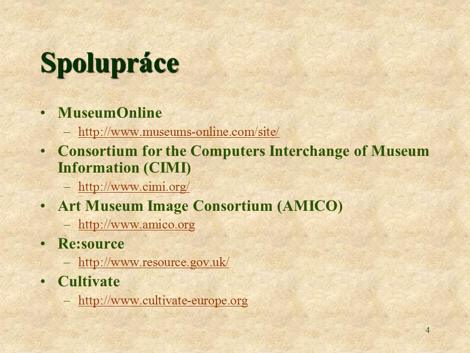 4 Spolupráce MuseumOnline –http://www.museums-online.com/site/http://www.museums-online.com/site/ Consortium for the Computers Interchange of Museum Information (CIMI) –http://www.cimi.org/http://www.cimi.org/ Art Museum Image Consortium (AMICO) –http://www.amico.orghttp://www.amico.org Re:source –http://www.resource.gov.uk/http://www.resource.gov.uk/ Cultivate –http://www.cultivate-europe.orghttp://www.cultivate-europe.org