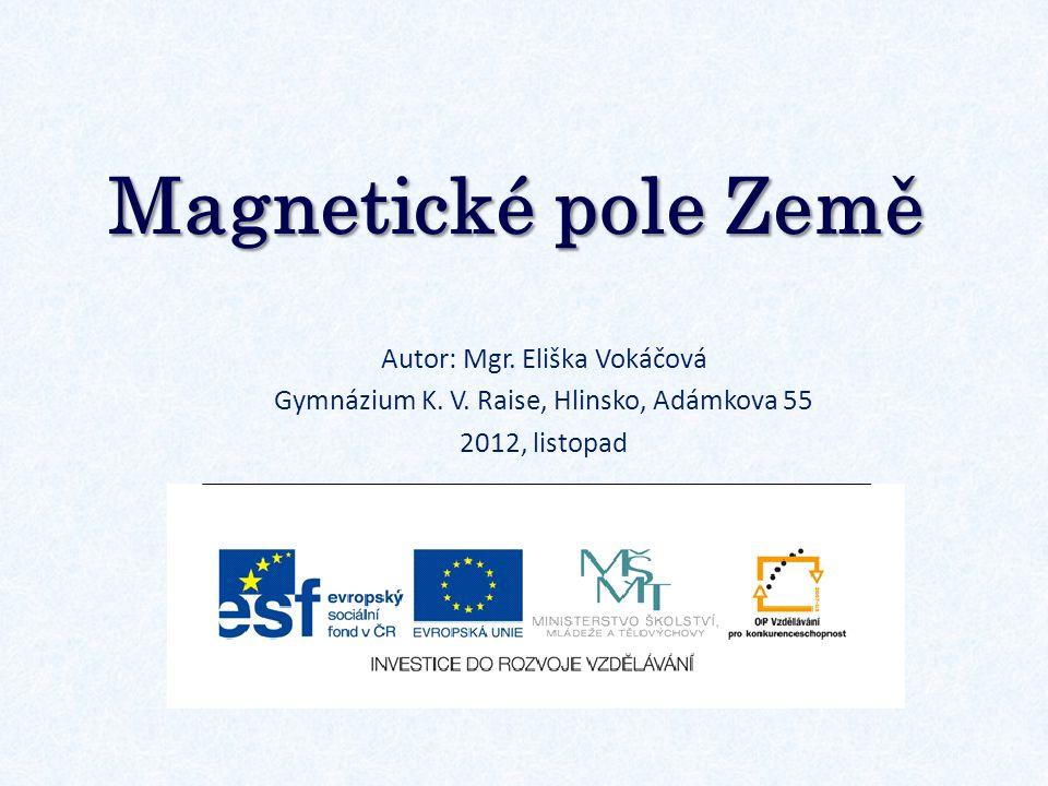 Magnetické pole Země Autor: Mgr. Eliška Vokáčová Gymnázium K. V. Raise, Hlinsko, Adámkova 55 2012, listopad