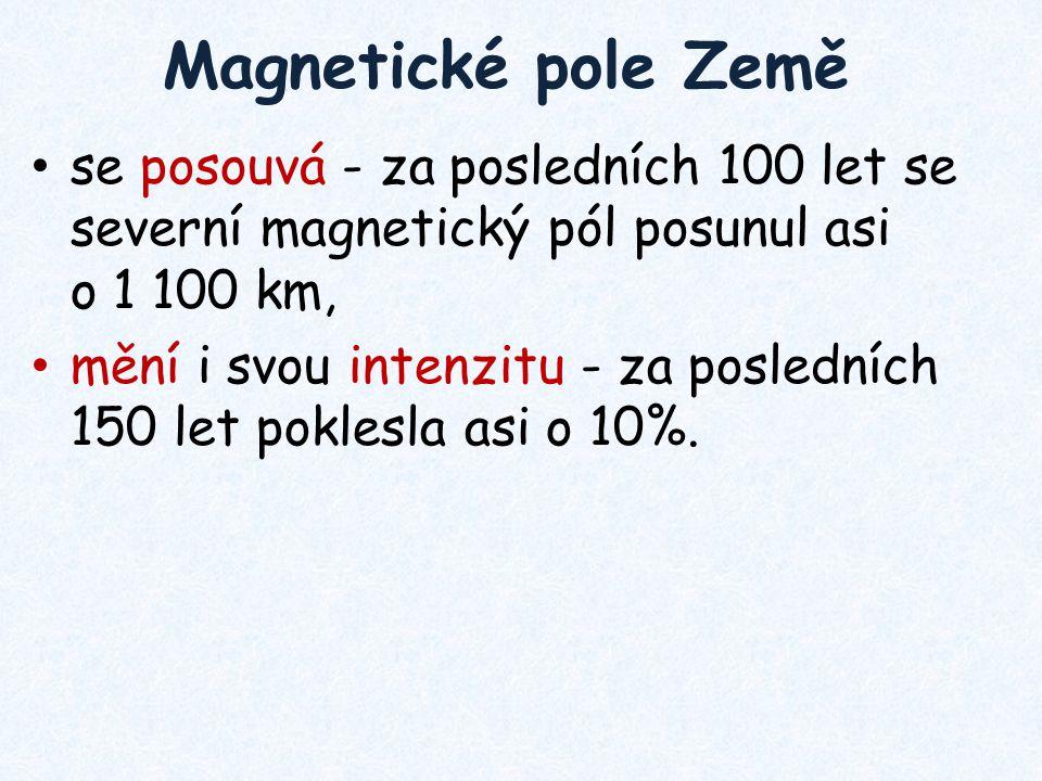 Magnetické pole Země se posouvá - za posledních 100 let se severní magnetický pól posunul asi o 1 100 km, mění i svou intenzitu - za posledních 150 le