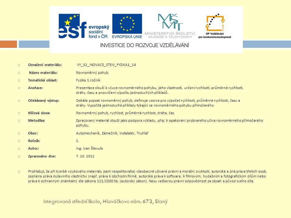  Označení materiálu: VY_32_INOVACE_STEIV_FYZIKA1_14  Název materiálu: Rovnoměrný pohyb.  Tematická oblast:Fyzika 1.ročník  Anotace: Prezentace slo