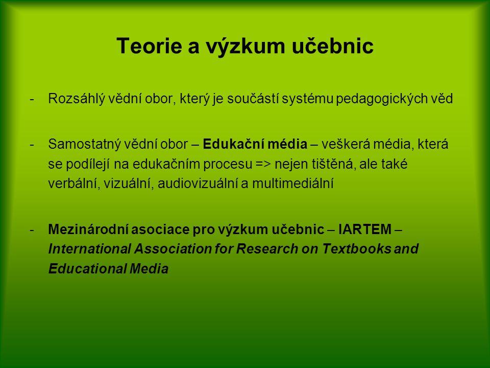 Teorie a výzkum učebnic -Rozsáhlý vědní obor, který je součástí systému pedagogických věd -Samostatný vědní obor – Edukační média – veškerá média, která se podílejí na edukačním procesu => nejen tištěná, ale také verbální, vizuální, audiovizuální a multimediální -Mezinárodní asociace pro výzkum učebnic – IARTEM – International Association for Research on Textbooks and Educational Media