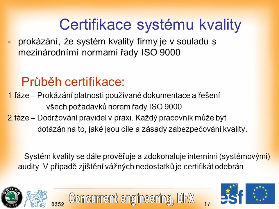 17 0352 Certifikace systému kvality -prokázání, že systém kvality firmy je v souladu s mezinárodními normami řady ISO 9000 Průběh certifikace: 1.fáze – Prokázání platnosti používané dokumentace a řešení všech požadavků norem řady ISO 9000 2.fáze – Dodržování pravidel v praxi.