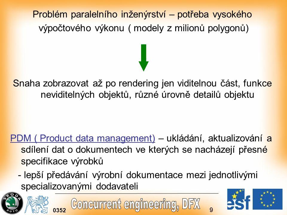 9 0352 Problém paralelního inženýrství – potřeba vysokého výpočtového výkonu ( modely z milionů polygonů) Snaha zobrazovat až po rendering jen viditelnou část, funkce neviditelných objektů, různé úrovně detailů objektu PDM ( Product data management) – ukládání, aktualizování a sdílení dat o dokumentech ve kterých se nacházejí přesné specifikace výrobků - lepší předávání výrobní dokumentace mezi jednotlivými specializovanými dodavateli