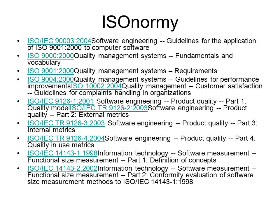 ISOnormy ISO/IEC 90003:2004Software engineering -- Guidelines for the application of ISO 9001:2000 to computer softwareISO/IEC 90003:2004 ISO 9000:2000Quality management systems -- Fundamentals and vocabularyISO 9000:2000 ISO 9001:2000Quality management systems – RequirementsISO 9001:2000 ISO 9004:2000Quality management systems -- Guidelines for performance improvementsISO 10002:2004Quality management -- Customer satisfaction -- Guidelines for complaints handling in organizationsISO 9004:2000ISO 10002:2004 ISO/IEC 9126-1:2001 Software engineering -- Product quality -- Part 1: Quality modelISO/IEC TR 9126-2:2003Software engineering -- Product quality -- Part 2: External metricsISO/IEC 9126-1:2001ISO/IEC TR 9126-2:2003 ISO/IEC TR 9126-3:2003 Software engineering -- Product quality -- Part 3: Internal metricsISO/IEC TR 9126-3:2003 ISO/IEC TR 9126-4:2004Software engineering -- Product quality -- Part 4: Quality in use metricsISO/IEC TR 9126-4:2004 ISO/IEC 14143-1:1998Information technology -- Software measurement -- Functional size measurement -- Part 1: Definition of conceptsISO/IEC 14143-1:1998 ISO/IEC 14143-2:2002Information technology -- Software measurement -- Functional size measurement -- Part 2: Conformity evaluation of software size measurement methods to ISO/IEC 14143-1:1998ISO/IEC 14143-2:2002