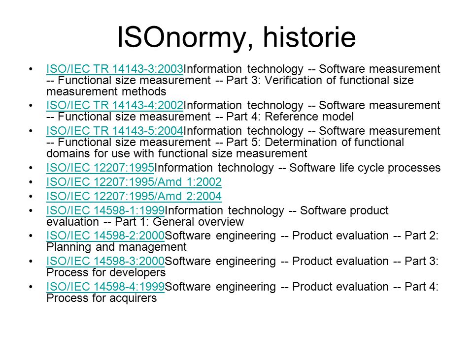 ISOnormy, historie ISO/IEC TR 14143-3:2003Information technology -- Software measurement -- Functional size measurement -- Part 3: Verification of functional size measurement methodsISO/IEC TR 14143-3:2003 ISO/IEC TR 14143-4:2002Information technology -- Software measurement -- Functional size measurement -- Part 4: Reference modelISO/IEC TR 14143-4:2002 ISO/IEC TR 14143-5:2004Information technology -- Software measurement -- Functional size measurement -- Part 5: Determination of functional domains for use with functional size measurementISO/IEC TR 14143-5:2004 ISO/IEC 12207:1995Information technology -- Software life cycle processesISO/IEC 12207:1995 ISO/IEC 12207:1995/Amd 1:2002 ISO/IEC 12207:1995/Amd 2:2004 ISO/IEC 14598-1:1999Information technology -- Software product evaluation -- Part 1: General overviewISO/IEC 14598-1:1999 ISO/IEC 14598-2:2000Software engineering -- Product evaluation -- Part 2: Planning and managementISO/IEC 14598-2:2000 ISO/IEC 14598-3:2000Software engineering -- Product evaluation -- Part 3: Process for developersISO/IEC 14598-3:2000 ISO/IEC 14598-4:1999Software engineering -- Product evaluation -- Part 4: Process for acquirersISO/IEC 14598-4:1999