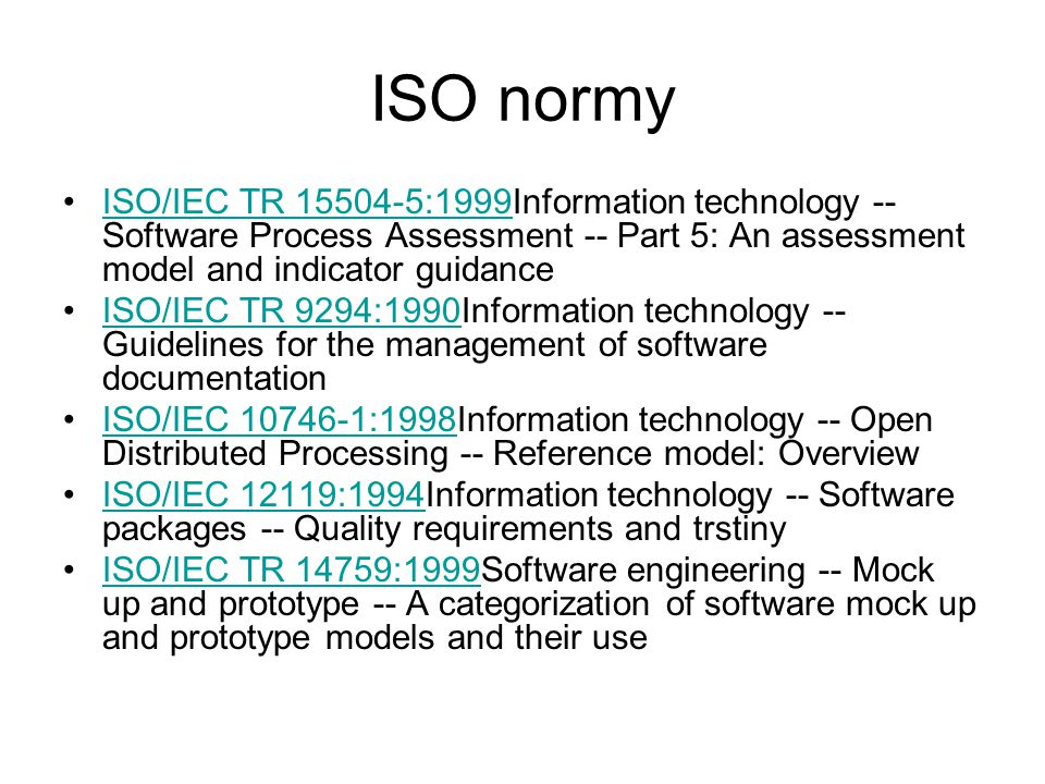 ISO normy ISO/IEC TR 15504-5:1999Information technology -- Software Process Assessment -- Part 5: An assessment model and indicator guidanceISO/IEC TR 15504-5:1999 ISO/IEC TR 9294:1990Information technology -- Guidelines for the management of software documentationISO/IEC TR 9294:1990 ISO/IEC 10746-1:1998Information technology -- Open Distributed Processing -- Reference model: OverviewISO/IEC 10746-1:1998 ISO/IEC 12119:1994Information technology -- Software packages -- Quality requirements and trstinyISO/IEC 12119:1994 ISO/IEC TR 14759:1999Software engineering -- Mock up and prototype -- A categorization of software mock up and prototype models and their useISO/IEC TR 14759:1999