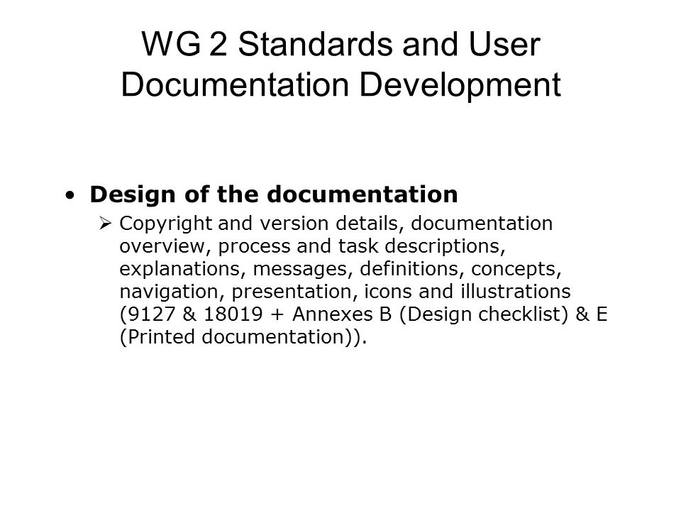 WG 2 Standards and User Documentation Development Design of the documentation  Copyright and version details, documentation overview, process and task descriptions, explanations, messages, definitions, concepts, navigation, presentation, icons and illustrations (9127 & 18019 + Annexes B (Design checklist) & E (Printed documentation)).