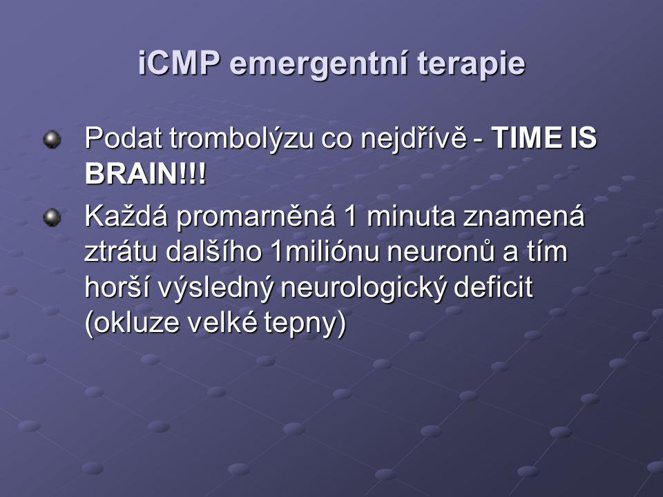 iCMP emergentní terapie Podat trombolýzu co nejdřívě - TIME IS BRAIN!!! Každá promarněná 1 minuta znamená ztrátu dalšího 1miliónu neuronů a tím horší