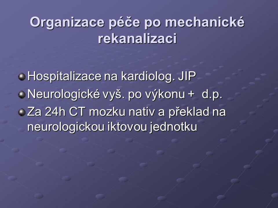 Organizace péče po mechanické rekanalizaci Hospitalizace na kardiolog. JIP Neurologické vyš. po výkonu + d.p. Za 24h CT mozku nativ a překlad na neuro