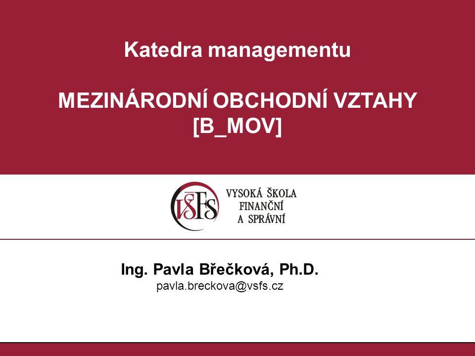 Katedra managementu MEZINÁRODNÍ OBCHODNÍ VZTAHY [B_MOV] Ing. Pavla Břečková, Ph.D. pavla.breckova@vsfs.cz