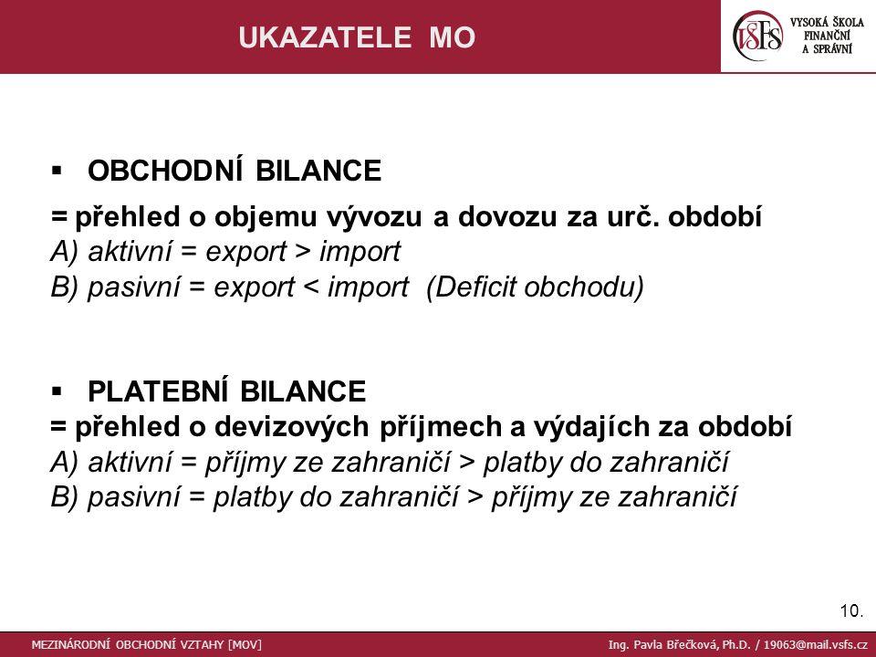 10. UKAZATELE MO  OBCHODNÍ BILANCE = přehled o objemu vývozu a dovozu za urč. období A) aktivní = export > import B) pasivní = export < import (Defic